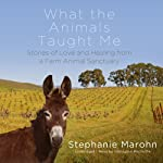 What the Animals Taught Me: Stories of Love and Healing from a Farm Animal Sanctuary | Stephanie Marohn