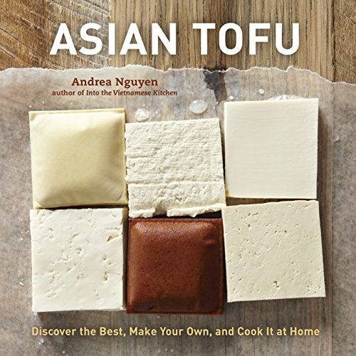 Asian Tofu: Discover the Best, Make Your Own, and Cook It at Home [A Cookbook]