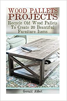 Wood Pallets Projects: Recycle Old Wood Pallets To Create 20 Beautiful Furniture Items: (Household Hacks, DIY Projects, Woodworking, DIY Ideas)