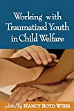 Working with Traumatized Youth in Child Welfare (Clinical Practice with Children, Adolescents, and Families)