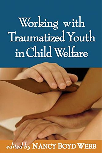 Working with Traumatized Youth in Child Welfare (Clinical Practice with Children, Adolescents, and Families) (Working With Traumatized Youth In Child Welfare)