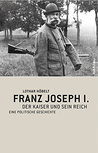 Franz Joseph I: Der Kaiser und sein Reich. Eine politische Geschichte