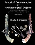 Practical Conservation of Archaeological Objects: A layman's guide to the stabilization, preservation, and repair of antique artifacts (Volume 1)