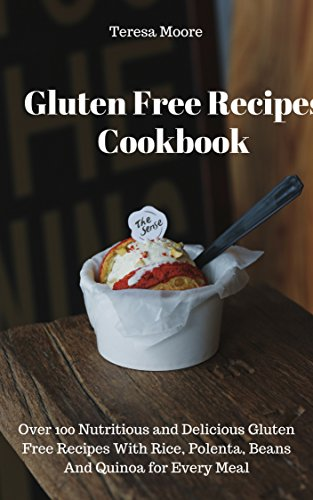 Gluten Free Recipes Cookbook: Over 100 Nutritious and Delicious Gluten Free Recipes With Rice, Polenta, Beans And Quinoa for Every Meal (Quick and Easy Natural Food Book 58) by Teresa  Moore