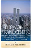 The World Trade Center: The History of the Construction, Destruction, and Rebirth of a New York City Landmark