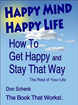 Happy Mind Happy Life: How To Get Happy And Stay That Way For The Rest of Your Life by [Schenk, Don]