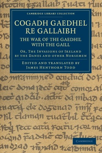 Cogadh Gaedhel re Gallaibh: The War of the Gaedhil with the Gaill: Or, The Invasions of Ireland by the Danes and Other Norsemen (Cambridge Library Collection - Rolls)