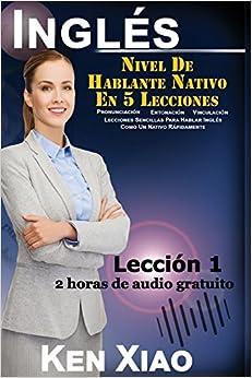 Inglés: Nivel De Hablante Nativo En 5 Lecciones (2 horas de audio gratuito) Pronunciación, Entonación, Vinculación, Lecciones Sencillas Para Hablar ... Lección 1: Volume 1 (5 Lessons to Native)