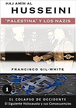 Hajj Amin al Husseini: Palestina y los Nazis (El Colapso de Occidente: El Siguiente Holocausto y sus Consecuencias nº 1) de [Gil-White, Francisco]