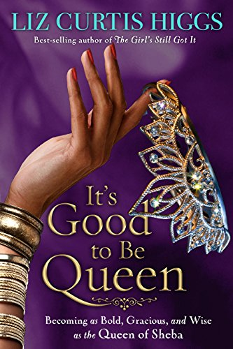 It's Good to Be Queen: Becoming as Bold, Gracious, and Wise as the Queen of Sheba