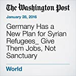Germany Has a New Plan for Syrian Refugees_ Give Them Jobs, Not Sanctuary | Ishaan Tharoor