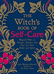 The Witch's Book of Self-Care: Magical Ways to Pamper, Soothe, and Care for Your Body and Sp