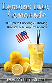 Lemons into Lemonade: 10 Tips to Surviving & Thriving  Through a Trump Presidency by [Mitchell, H. Michelle]