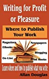 Writing for Profit or Pleasure: Where to Publish Your Work, Allan Douglas, 1463618387