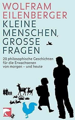 Kleine Menschen, große Fragen: 20 philosophische Fragen für die Erwachsenen von morgen - und heute