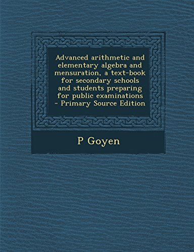 Advanced arithmetic and elementary algebra and mensuration, a text-book for secondary schools and students preparing for public examinations  - Primary Source Edition