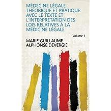 Médecine légale, théorique et pratique: avec le texte et l'interpretation des lois relatives à la médicine légale Volume 1 (French Edition)