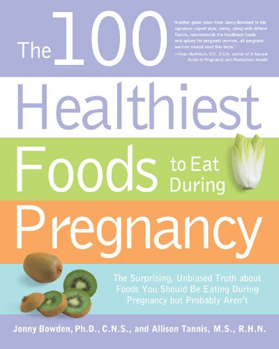 Download The 100 Healthiest Foods to Eat During Pregnancy: The Surprising Unbiased Truth about Foods You Should be Eating During Pregnancy but Probably Aren't