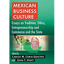 Mexican Business Culture: Essays on Tradition, Ethics, Entrepreneurship and Commerce and the State