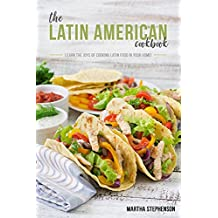 The Latin American Cookbook: Learn the Joys of Cooking Latin Food in Your Home!