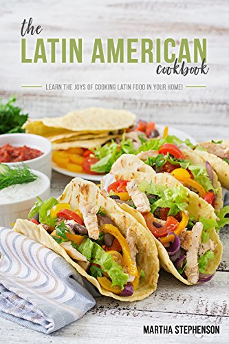 The Latin American Cookbook: Learn the Joys of Cooking Latin Food in Your Home! by Martha Stephenson