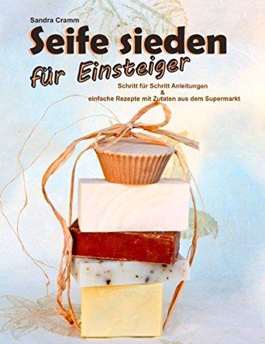 Seife sieden für Einsteiger: Schritt-für-Schritt-Anleitungen - einfache Rezepte mit Zutaten aus dem Supermarkt