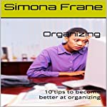 Organizing: 10 Tips to Become Better at Organizing | Simona Frane