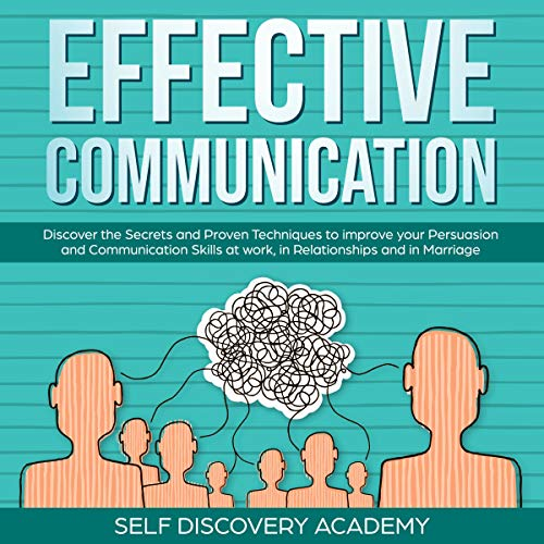 Effective Communication: Discover the Secrets and Proven Techniques to Improve Your Persuasion and Communication Skills at Work, in Relationships and in Marriage (Self Discovery, Book 7)