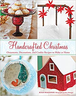 handcrafted christmas ornaments decorations and cookie recipes to make at home susan waggoner 9781617690563 amazoncom books