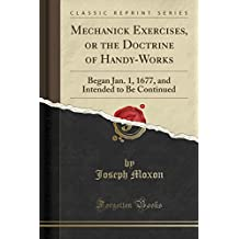 Mechanick Exercises, or the Doctrine of Handy-Works: Began Jan. 1, 1677, and Intended to Be Continued (Classic Reprint)