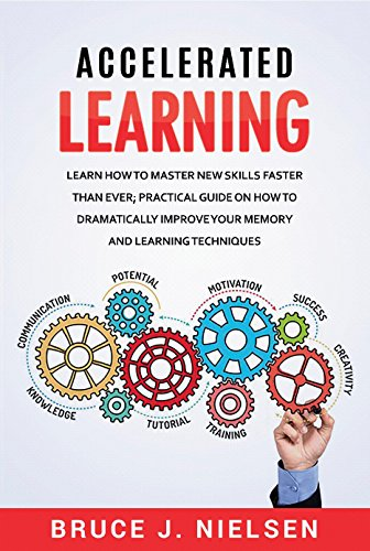Accelerated Learning: Learn How to Master new Skills Faster than Ever; Practical Guide on how to Dramatically Improve Your Memory and Learning Techniques cover
