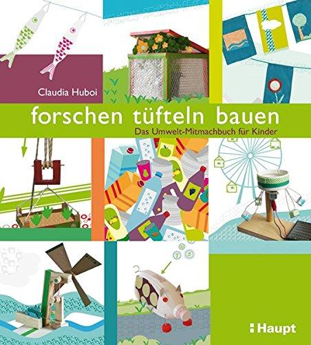 forschen, tüfteln, bauen: Das Umwelt-Mitmachbuch für Kinder