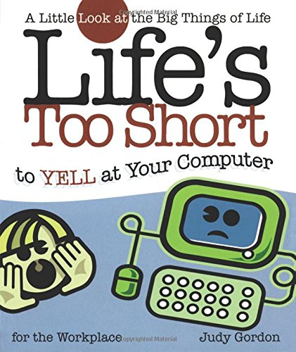Life's too Short to Yell at Your Computer: A Little Look at the Big Things in Life (Life's To Short) pdf epub
