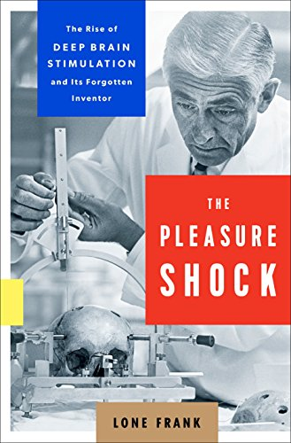The Pleasure Shock: The Rise of Deep Brain Stimulation and Its Forgotten Inventor (World Green Tulane)