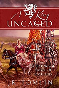 A King Uncaged: A Historical Novel of Scotland (The Stewart Chronicle Book 2) by [Tomlin, J. R.]