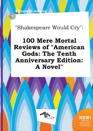 Shakespeare Would Cry: 100 Mere Mortal Reviews Of American Gods: The Tenth Anniversary Edition: A Novel