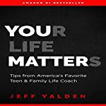 Your Life Matters: Tips from America's Favorite Teen & Family Life Coach | Jeff Yalden