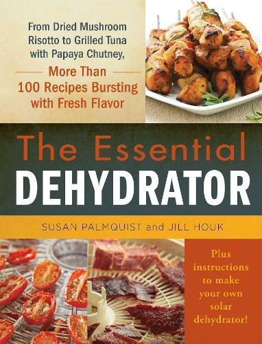 The Essential Dehydrator: From Dried Mushroom Risotto to Grilled Tuna with Papaya Chutney, More Than 100 Recipes Bursting with Fresh Flavor by Susan Palmquist, Jill Houk