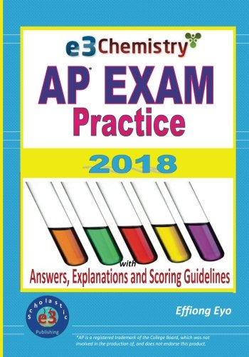 E3 Chemistry AP Exam Practice 2018: With Answers, Explanations and Scoring Guidelines