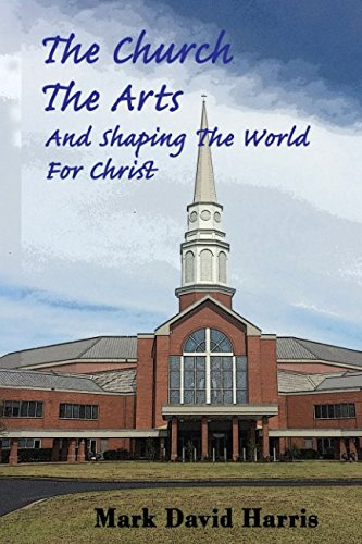 Download The Church, The Arts, and Shaping the World for Christ: How and why Christians should engage in the arts at church, at home, and in all areas of life. PDF