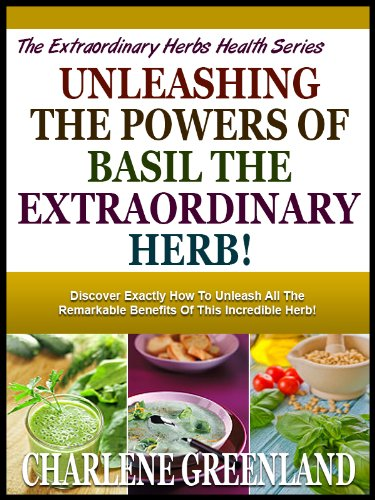 UNLEASHING THE POWERS OF BASIL THE EXTRAORDINARY HERB!: Discover Exactly How To Unleash All The Remarkable Benefits Of This Incredible Herb! (The Extraordinary Herbs Health Series Book 1) by [Greenland, Charlene]