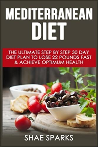 Mediterranean Diet: The Ultimate Step By Step 30 Day Diet Plan to Lose 22  Pounds Fast & Achieve Optimum Health (Diabetes, Diabetes Diet, Weight Loss,  ...