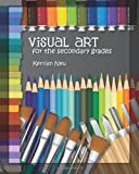 Visual Art for the Secondary Grades, Kerrian Neu, 1463558813