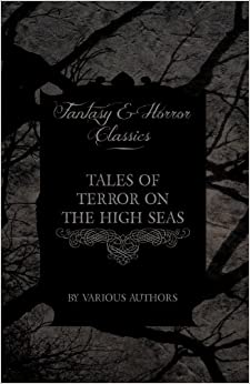 Tales of Terror on the High Seas - Short Stories of Ghostly Galleons and Fearful Storms from Some of the Finest Writers Such as Edgar Allan Poe and Si
