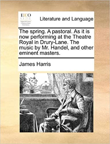 Book The spring. A pastoral. As it is now performing at the Theatre Royal in Drury-Lane. The music by Mr. Handel, and other eminent masters. by James Harris (2010-05-29)