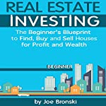 Real Estate Investing: The Beginner's Blueprint to Find, Buy, and Sell Houses for Profit and Wealth | Joe Bronski