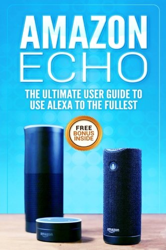 Amazon Echo: The Ultimate User Guide to Use Alexa to the Fullest (Including 121 Tips and Tricks, Alexa second generation, 2018 updated user guide, ... app,alexa dot,alexa tips,internet) (Volume 2)