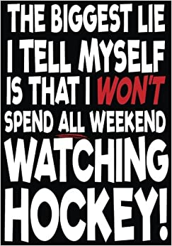 The Biggest Lie I Tell Myself Is That I Won't Spend All Weekend Watching Hockey!: Hockey Books For Kids, Journal & Personal Stats Tracker, 100 Games, 7 x 10