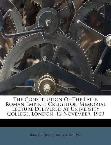 The Constitution Of The Later Roman Empire: Creighton Memorial Lecture Delivered At University College, London, 12 November, 1909 pdf