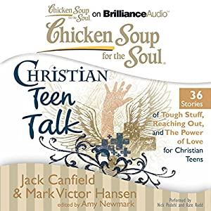 Chicken Soup for the Soul: Christian Teen Talk - 36 Stories of Tough Stuff, Reaching Out, and the Power of Love for Christian Teens Audiobook